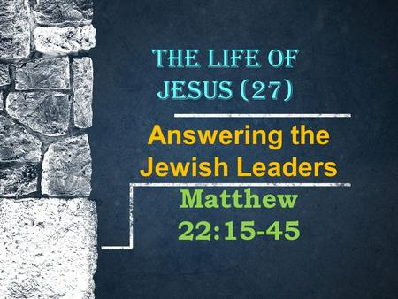 The Life of Jesus (27) Answering the Jewish Leaders Matthew 22:15-45.