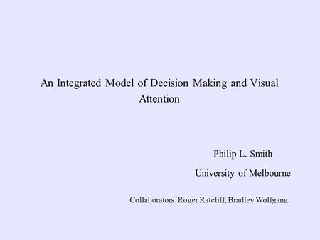 An Integrated Model of Decision Making and Visual Attention Philip L. Smith University of Melbourne Collaborators: Roger Ratcliff, Bradley Wolfgang.