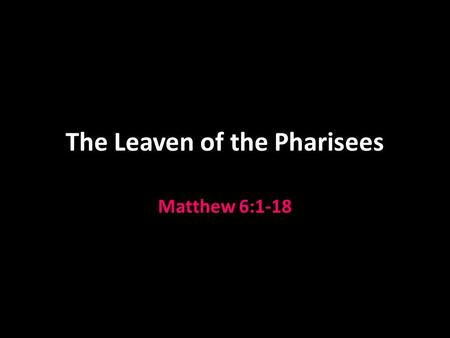 The Leaven of the Pharisees Matthew 6:1-18. Matthew 6 Two major obstacles to man's relationship with God in this chapter: Hypocrisy v.1-18 Materialism.