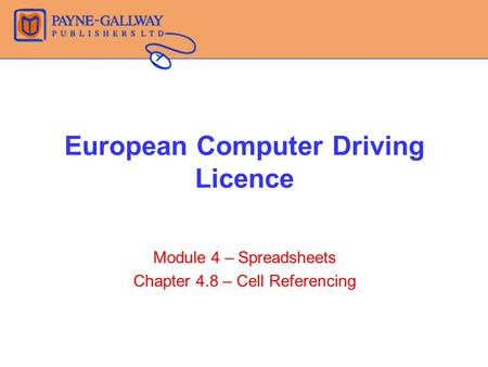 European Computer Driving Licence Module 4 – Spreadsheets Chapter 4.8 – Cell Referencing.