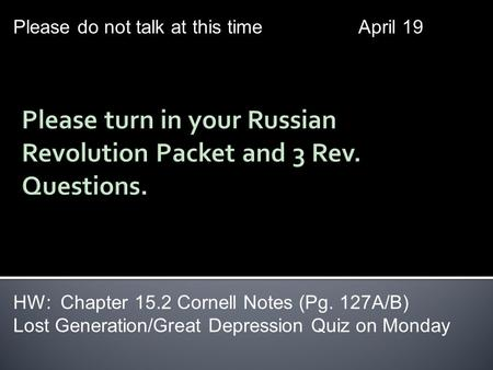 Please do not talk at this timeApril 19 HW: Chapter 15.2 Cornell Notes (Pg. 127A/B) Lost Generation/Great Depression Quiz on Monday.