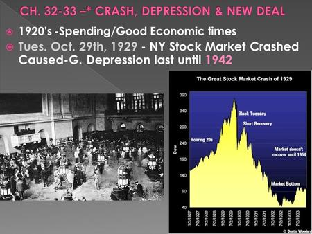 1920's -Spending/Good Economic times  Tues. Oct. 29th, 1929 - NY Stock Market Crashed Caused-G. Depression last until 1942.
