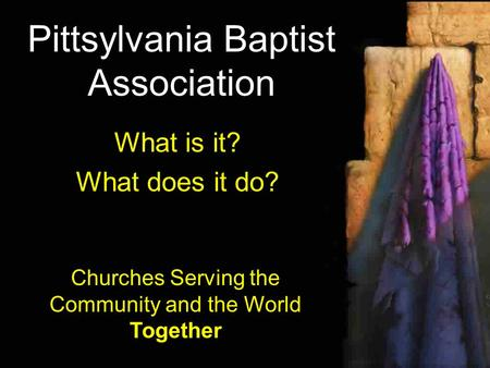 Pittsylvania Baptist Association What is it? What does it do? Churches Serving the Community and the World Together.
