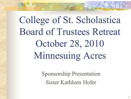1 College of St. Scholastica Board of Trustees Retreat October 28, 2010 Minnesuing Acres Sponsorship Presentation Sister Kathleen Hofer.