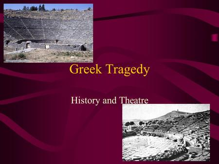 "Greek Tragedy History and Theatre. The Tragic Form Originates from Greece Term means ""goat-song"" possibly referring to the sacrifice of a goat to the."