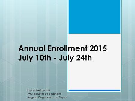 Annual Enrollment 2015 July 10th - July 24th Presented by the TWU Benefits Department Angela Cagle and Lisa Taylor.