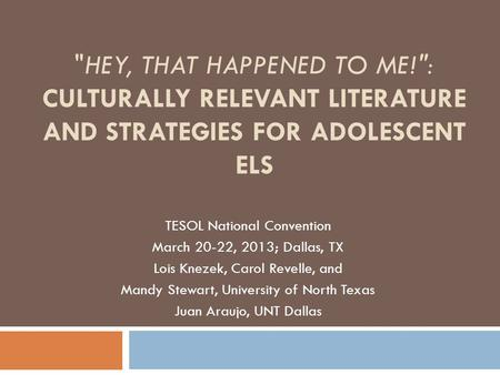 HEY, THAT HAPPENED TO ME!: CULTURALLY RELEVANT LITERATURE AND STRATEGIES FOR ADOLESCENT ELS TESOL National Convention March 20-22, 2013; Dallas, TX Lois.
