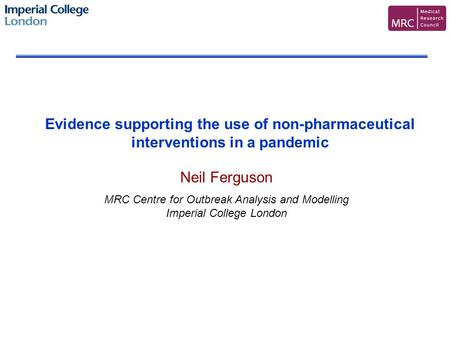Neil Ferguson MRC Centre for Outbreak Analysis and Modelling Imperial College London Evidence supporting the use of non-pharmaceutical interventions in.