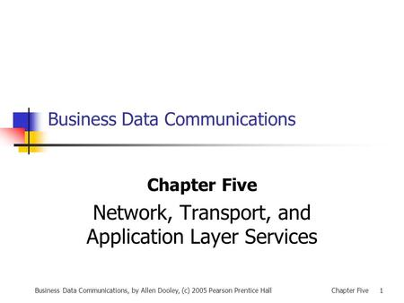 Business Data Communications, by Allen Dooley, (c) 2005 Pearson Prentice HallChapter Five 1 Business Data Communications Chapter Five Network, Transport,