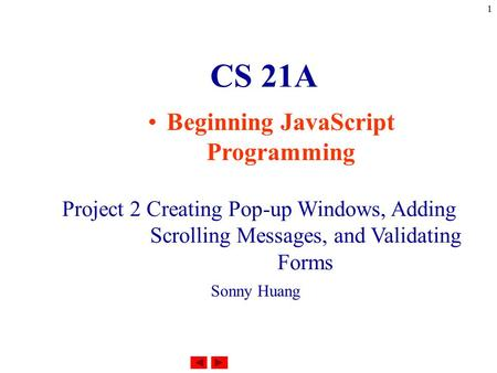 1 CS 21A Beginning JavaScript Programming Project 2 Creating Pop-up Windows, Adding Scrolling Messages, and Validating Forms Sonny Huang.