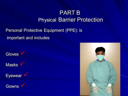 PART B Physical Barrier Protection Personal Protective Equipment (PPE): is important and includes important and includes Gloves Gloves Masks Masks Eyewear.