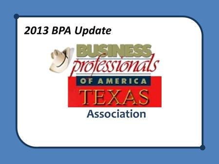 2013 BPA Update Association. BPA Update Welcome to the BPA Update! Meet your presenters Recognize any new advisors – We are here to support you!