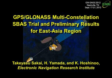 ION GNSS 2012 Nashville, TN Sept. 17-21, 2012 GPS/GLONASS Multi-Constellation SBAS Trial and Preliminary Results for East-Asia Region GPS/GLONASS Multi-Constellation.