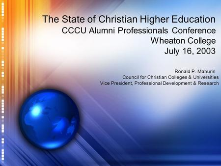 The State of Christian Higher Education CCCU Alumni Professionals Conference Wheaton College July 16, 2003 Ronald P. Mahurin Council for Christian Colleges.
