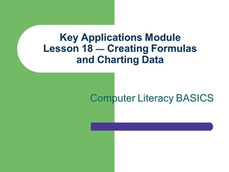 Key Applications Module Lesson 18 — Creating Formulas and Charting Data Computer Literacy BASICS.