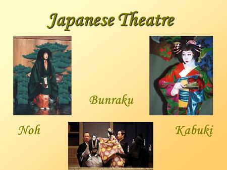Japanese Theatre Bunraku NohKabuki Noh Drama  Emerged in the 14th c.  Frozen in the 17th c.  Invention attributed to Kanami Kiyotsugu (1333-1384)