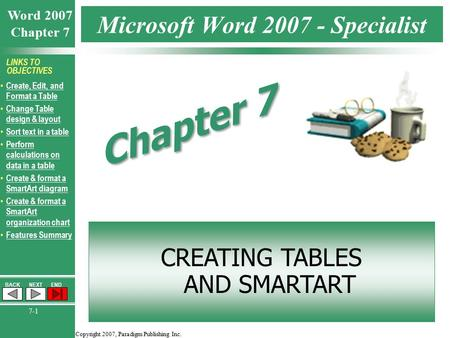 Copyright 2007, Paradigm Publishing Inc. Word 2007 Chapter 7 BACKNEXTEND 7-1 LINKS TO OBJECTIVES Create, Edit, and Format a Table Create, Edit, and Format.