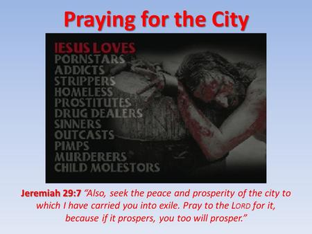 "Praying for the City Jeremiah 29:7 Jeremiah 29:7 ""Also, seek the peace and prosperity of the city to which I have carried you into exile. Pray to the L."