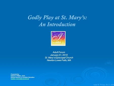 Isabel B. Phillips, Ed. D. 2008 Godly Play at St. Mary's: An Introduction Adult Forum January 31, 2010 St. Mary's Episcopal Church Newton Lower Falls,