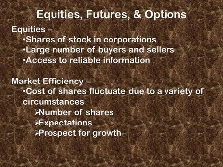 Equities, Futures, & Options Equities – Shares of stock in corporations Large number of buyers and sellers Access to reliable information Market Efficiency.