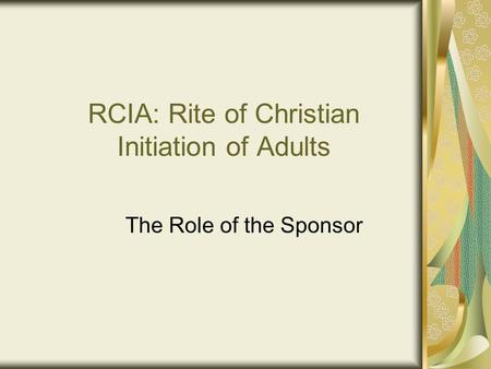 RCIA: Rite of Christian Initiation of Adults The Role of the Sponsor.
