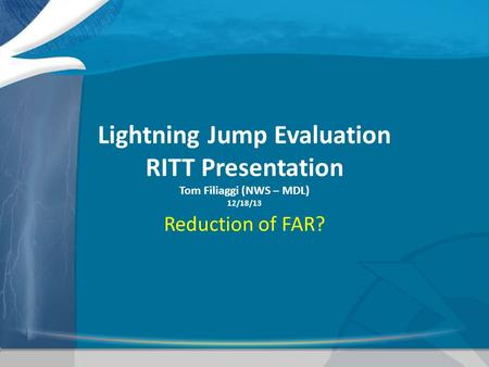 Lightning Jump Evaluation RITT Presentation Tom Filiaggi (NWS – MDL) 12/18/13 Reduction of FAR?