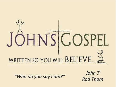 "John 7 Rod Thom ""Who do you say I am?""."