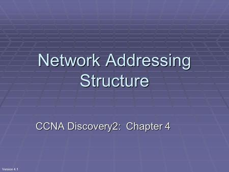 Version 4.1 Network Addressing Structure CCNA Discovery2: Chapter 4.