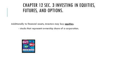 CHAPTER 12 SEC. 3 INVESTING IN EQUITIES, FUTURES, AND OPTIONS. Additionally to financial assets, investors may buy equities. - stocks that represent ownership.