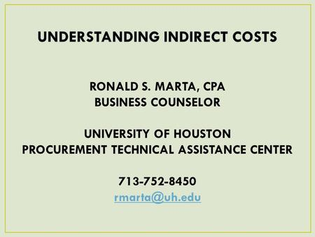 RONALD S. MARTA, CPA BUSINESS COUNSELOR UNIVERSITY OF HOUSTON PROCUREMENT TECHNICAL ASSISTANCE CENTER 713-752-8450 1April 11, 2013.