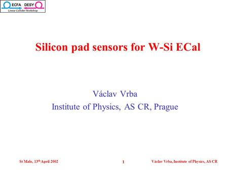St Malo, 13 th April 2002Václav Vrba, Institute of Physics, AS CR 1 Václav Vrba Institute of Physics, AS CR, Prague Silicon pad sensors for W-Si ECal.