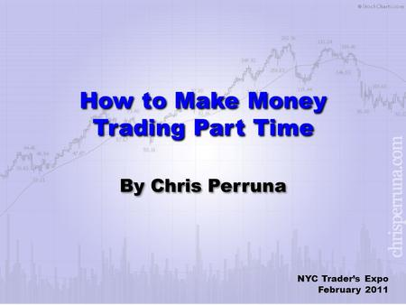 How to Make Money Trading Part Time By Chris Perruna NYC Trader's Expo February 2011.