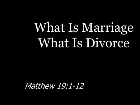 What Is Marriage What Is Divorce Matthew 19:1-12.