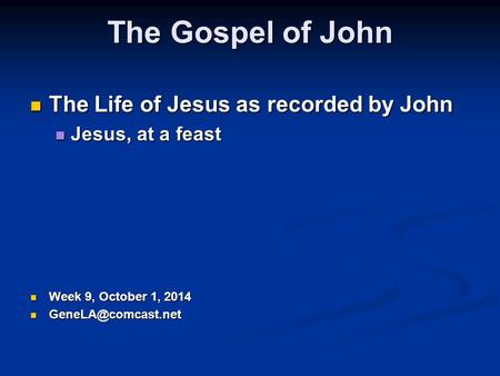 The Gospel of John The Life of Jesus as recorded by John The Life of Jesus as recorded by John Jesus, at a feast Jesus, at a feast Week 9, October 1,