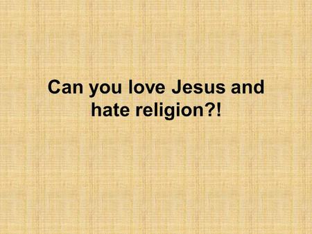 Can you love Jesus and hate religion?!. The claims (1) 1.Religion started many wars. 2.Religion is concerned with building churches, but fails to feed.