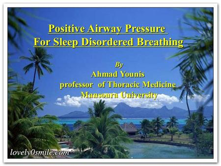 Positive Airway Pressure For Sleep Disordered Breathing By Ahmad Younis professor of Thoracic Medicine Mansoura University.
