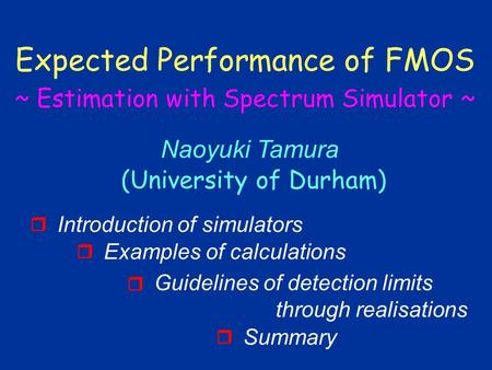 Naoyuki Tamura (University of Durham) Expected Performance of FMOS ~ Estimation with Spectrum Simulator ~ Introduction of simulators  Examples of calculations.