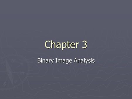 Chapter 3 Binary Image Analysis. Types of images ► Digital image = I[r][c] is discrete for I, r, and c.  B[r][c] = binary image - range of I is in {0,1}