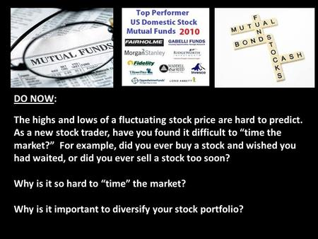 "DO NOW: The highs and lows of a fluctuating stock price are hard to predict. As a new stock trader, have you found it difficult to ""time the market?"" For."