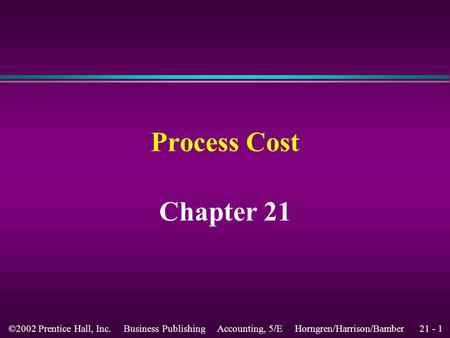 21 - 1©2002 Prentice Hall, Inc. Business Publishing Accounting, 5/E Horngren/Harrison/Bamber Process Cost Chapter 21.