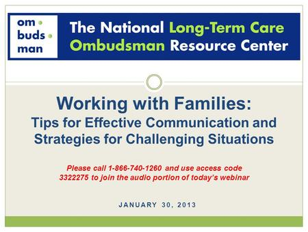 JANUARY 30, 2013 Working with Families: Tips for Effective Communication and Strategies for Challenging Situations Please call 1-866-740-1260 and use access.