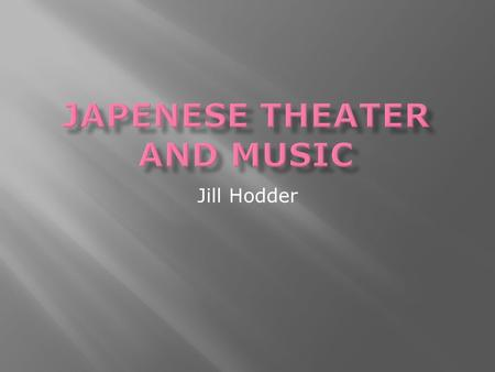 Jill Hodder.  There are two primary types of Japanese music for theater: Noh and Kabuki.  Both are a distinctive form with different musical conventions.