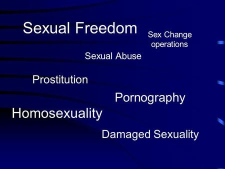 Sexual Freedom Sexual Abuse Sex Change operations Homosexuality Damaged Sexuality Pornography Prostitution.