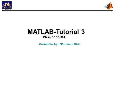 MATLAB-Tutorial 3 Class ECES-304 Presented by : Shubham Bhat.