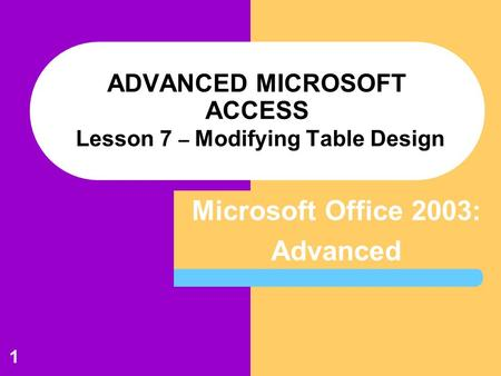 Microsoft Office 2003: Advanced 1 ADVANCED MICROSOFT ACCESS Lesson 7 – Modifying Table Design.