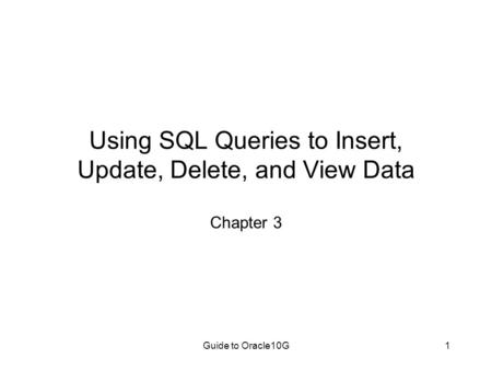 Guide to Oracle10G1 Using SQL Queries to Insert, Update, Delete, and View Data Chapter 3.