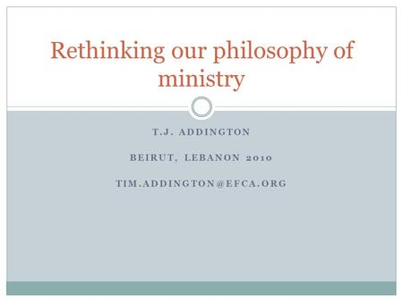 T.J. ADDINGTON BEIRUT, LEBANON 2010 Rethinking our philosophy of ministry.