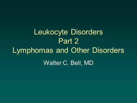 Leukocyte Disorders Part 2 Lymphomas and Other Disorders Walter C. Bell, MD.