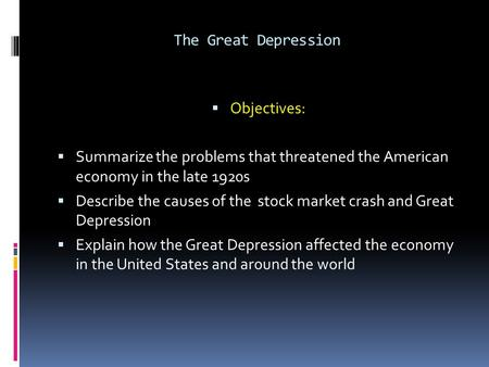 The Great Depression  Objectives:  Summarize the problems that threatened the American economy in the late 1920s  Describe the causes of the stock market.