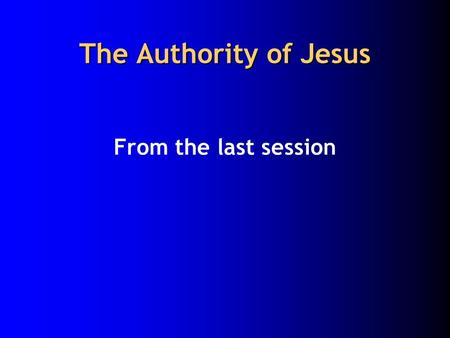 The Authority of Jesus From the last session. The authority of Jesus 1. Jesus explained the kingdom through wise sayings (as wisdom teacher) to give concrete.